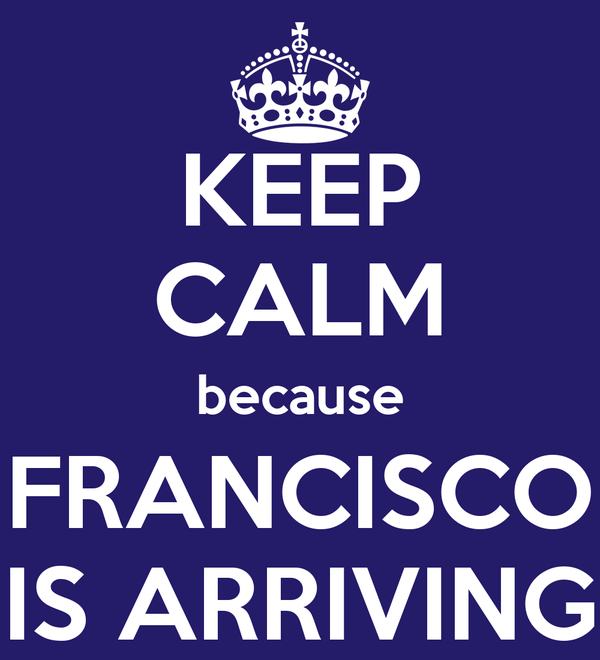 KEEP CALM because FRANCISCO IS ARRIVING