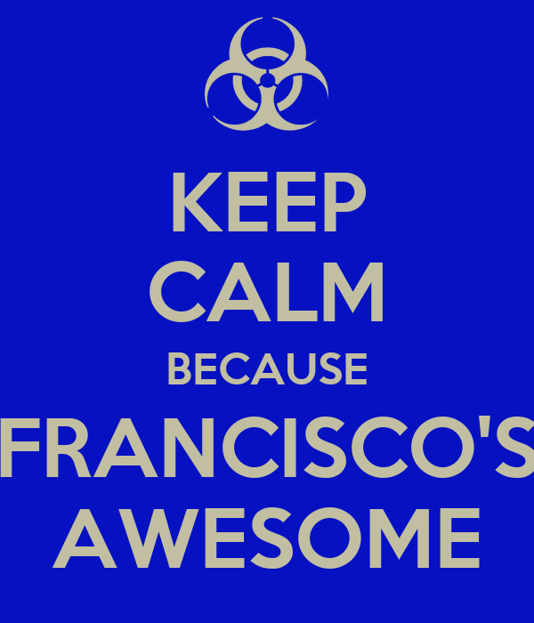 KEEP CALM BECAUSE FRANCISCO'S AWESOME