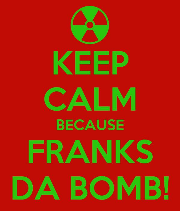 KEEP CALM BECAUSE FRANKS DA BOMB!