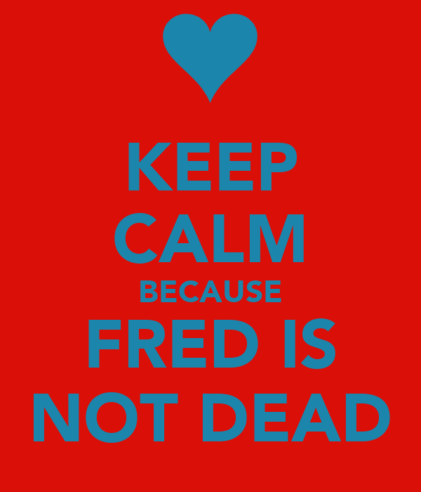 KEEP CALM BECAUSE FRED IS NOT DEAD