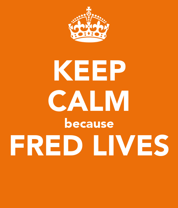 KEEP CALM because FRED LIVES