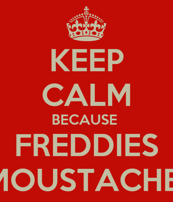 KEEP CALM BECAUSE  FREDDIES MOUSTACHE