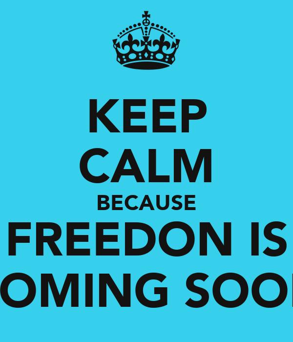 KEEP CALM BECAUSE FREEDON IS COMING SOON