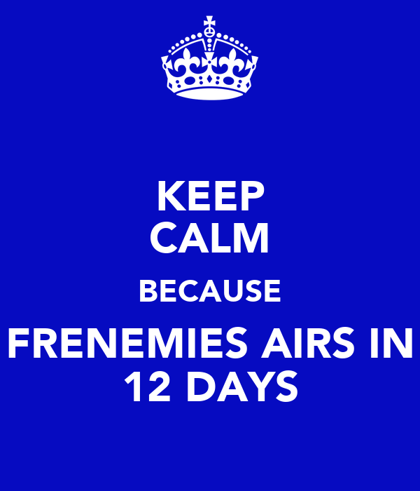 KEEP CALM BECAUSE FRENEMIES AIRS IN 12 DAYS