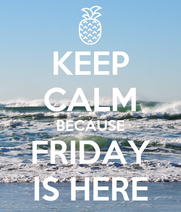 KEEP CALM BECAUSE FRIDAY IS HERE