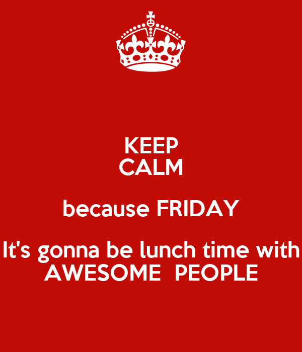 KEEP CALM because FRIDAY It's gonna be lunch time with AWESOME  PEOPLE