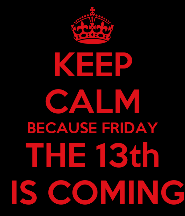 KEEP CALM BECAUSE FRIDAY THE 13th  IS COMING