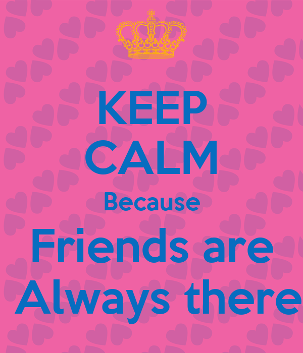 KEEP CALM Because Friends are  Always there