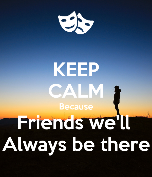KEEP CALM Because Friends we'll  Always be there