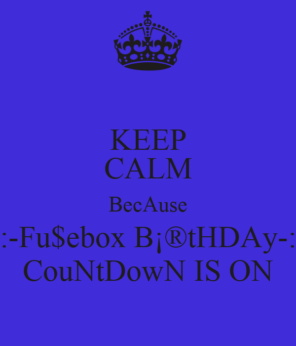 KEEP CALM BecAuse :-Fu$ebox B¡®tHDAy-: CouNtDowN IS ON
