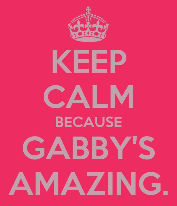KEEP CALM BECAUSE GABBY'S AMAZING.