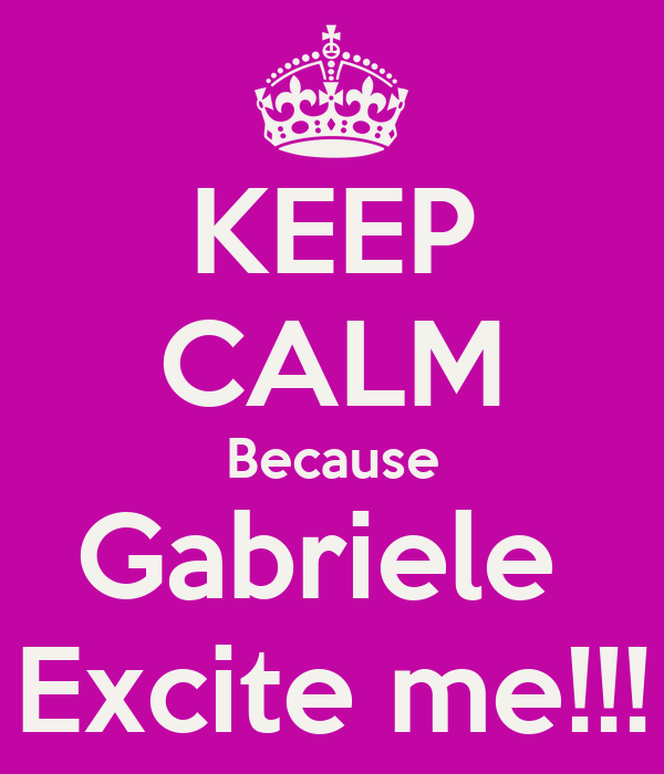 KEEP CALM Because Gabriele  Excite me!!!