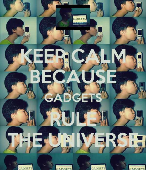 KEEP CALM BECAUSE GADGETS RULE THE UNIVERSE