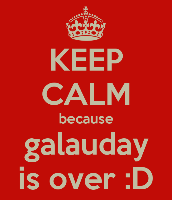KEEP CALM because galauday is over :D