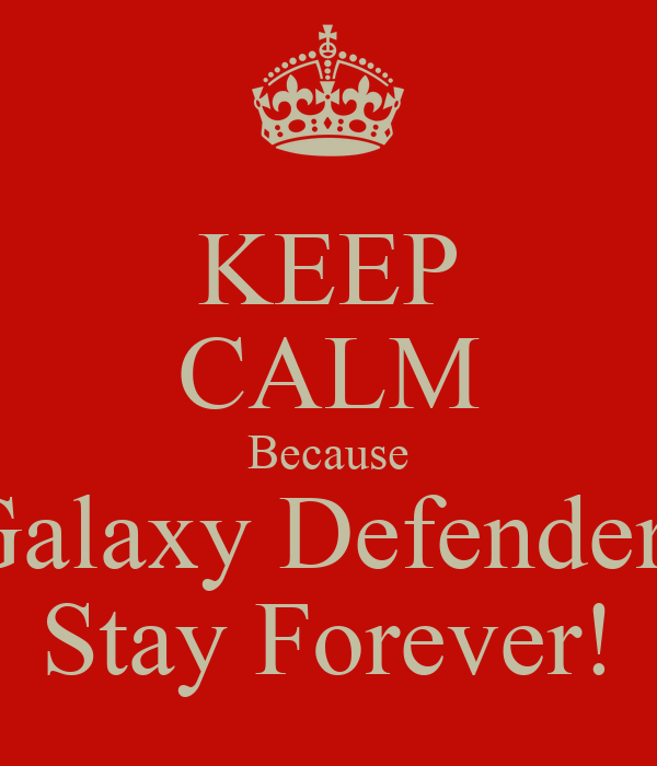 KEEP CALM Because Galaxy Defenders Stay Forever!