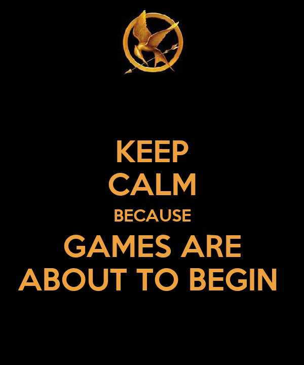 KEEP CALM BECAUSE GAMES ARE ABOUT TO BEGIN