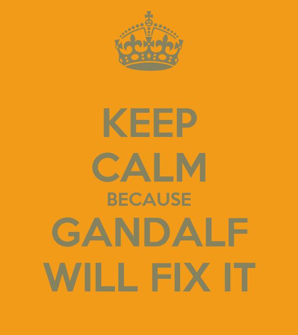 KEEP CALM BECAUSE GANDALF WILL FIX IT