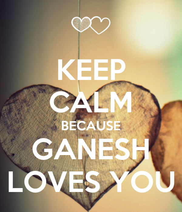 KEEP CALM BECAUSE GANESH LOVES YOU