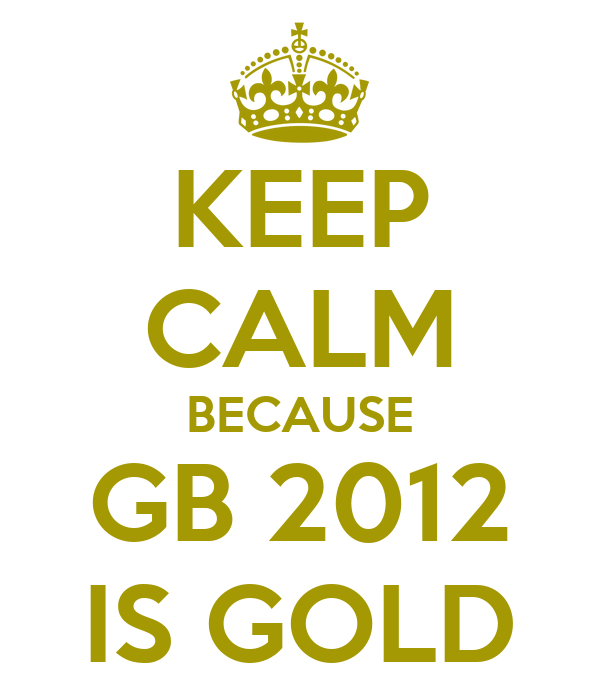 KEEP CALM BECAUSE GB 2012 IS GOLD