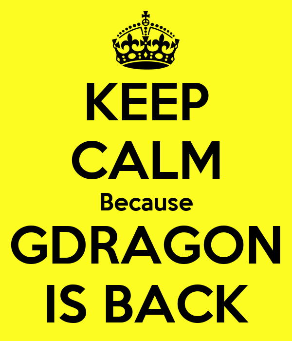 KEEP CALM Because GDRAGON IS BACK