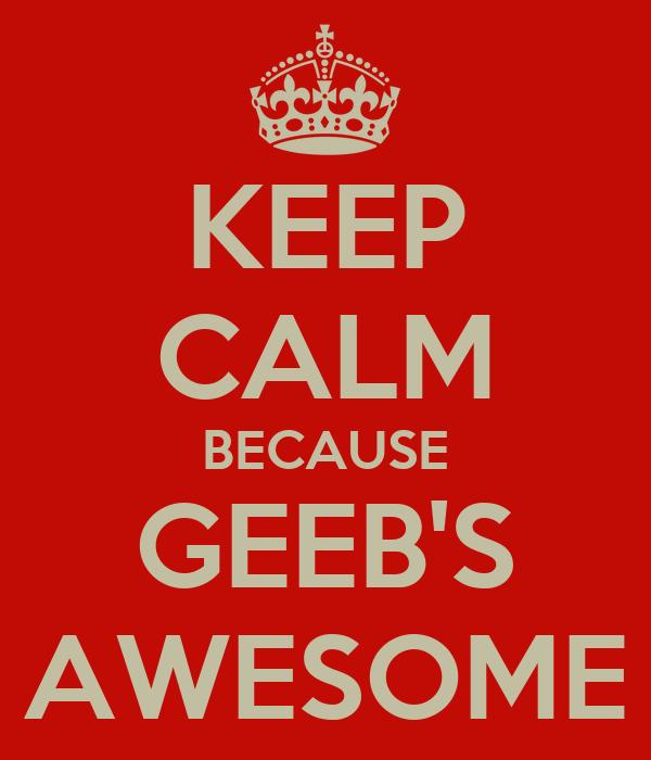 KEEP CALM BECAUSE GEEB'S AWESOME