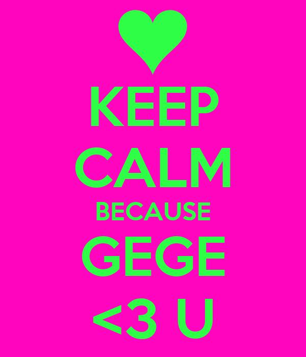KEEP CALM BECAUSE GEGE <3 U