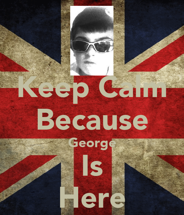 Keep Calm Because George Is Here