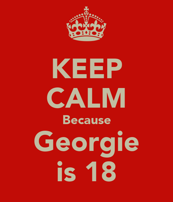 KEEP CALM Because Georgie is 18