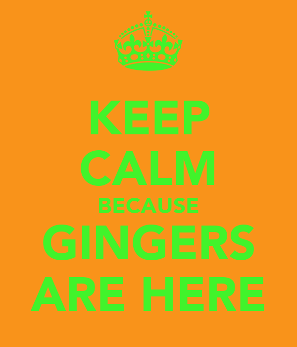 KEEP CALM BECAUSE GINGERS ARE HERE