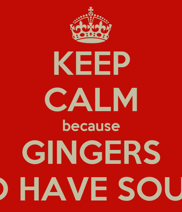 KEEP CALM because GINGERS DO HAVE SOULS