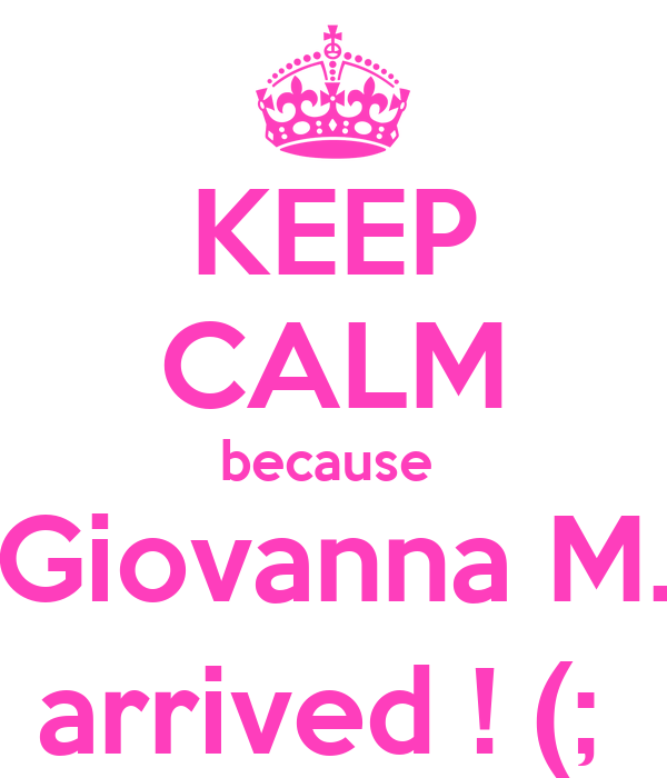 KEEP CALM because  Giovanna M. arrived ! (;