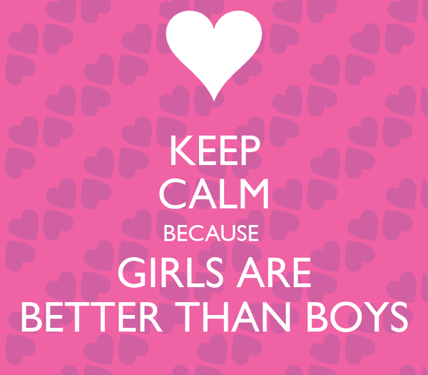 KEEP CALM BECAUSE  GIRLS ARE BETTER THAN BOYS