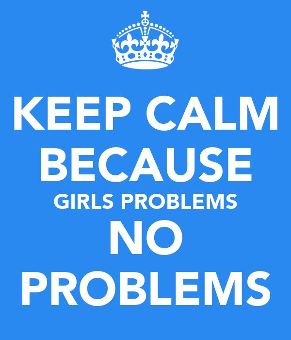KEEP CALM BECAUSE GIRLS PROBLEMS NO PROBLEMS