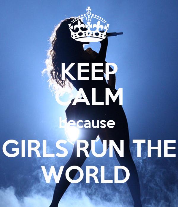 KEEP CALM because  GIRLS RUN THE WORLD