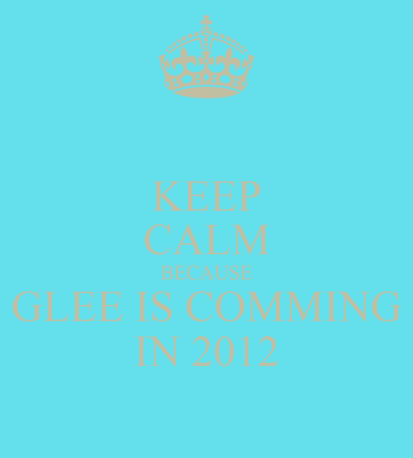 KEEP CALM BECAUSE GLEE IS COMMING IN 2012