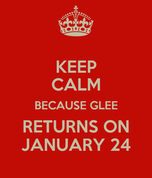 KEEP CALM BECAUSE GLEE RETURNS ON JANUARY 24
