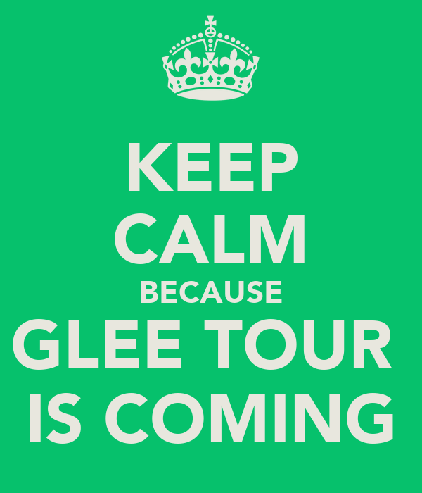 KEEP CALM BECAUSE GLEE TOUR  IS COMING