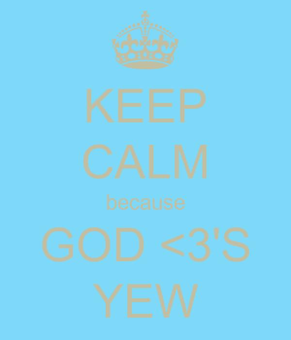 KEEP CALM because GOD <3'S  YEW