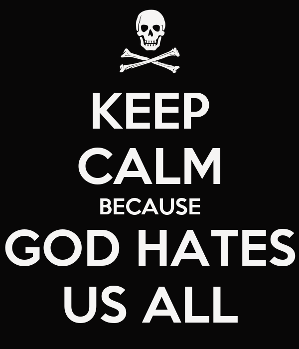 KEEP CALM BECAUSE GOD HATES US ALL