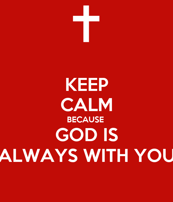 KEEP CALM BECAUSE  GOD IS ALWAYS WITH YOU