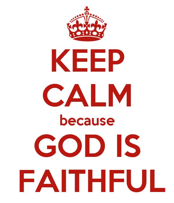 KEEP CALM because GOD IS  FAITHFUL