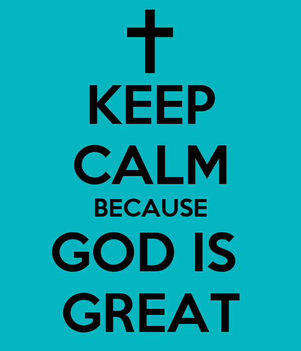 KEEP CALM BECAUSE GOD IS  GREAT