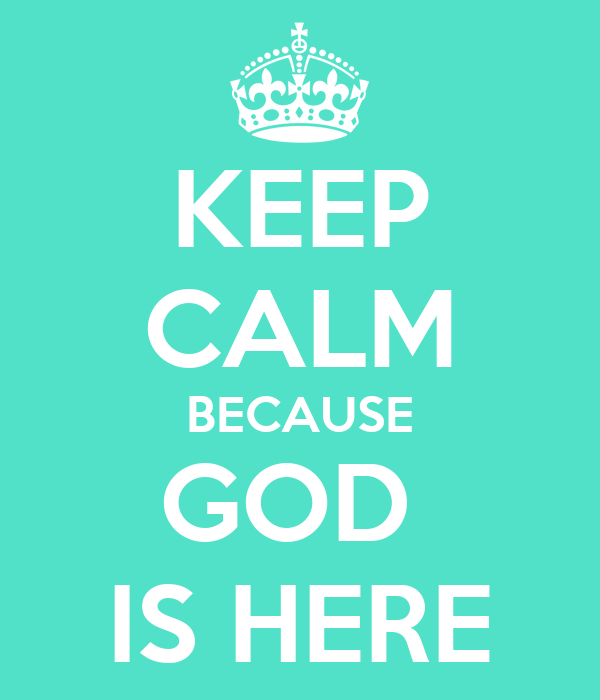 KEEP CALM BECAUSE GOD  IS HERE