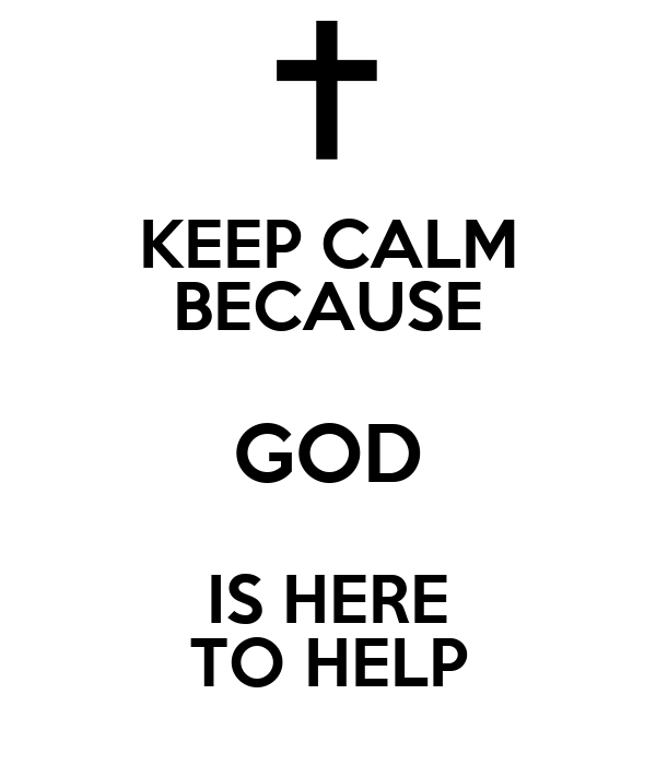 KEEP CALM BECAUSE GOD IS HERE TO HELP