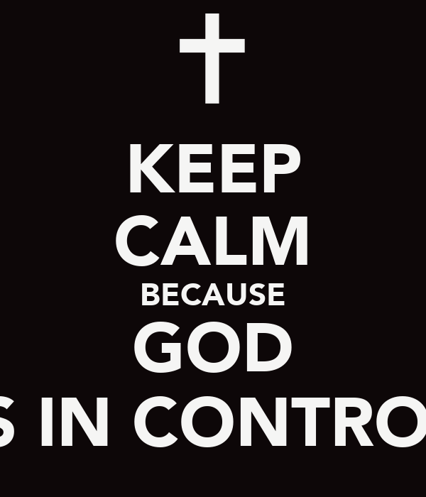 KEEP CALM BECAUSE GOD IS IN CONTROL