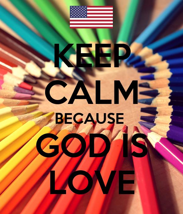 KEEP CALM BECAUSE  GOD IS LOVE