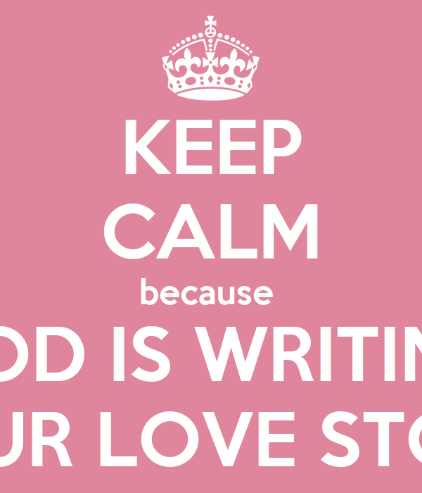 KEEP CALM because  GOD IS WRITING YOUR LOVE STORY