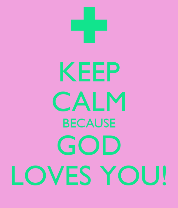 KEEP CALM BECAUSE GOD LOVES YOU!