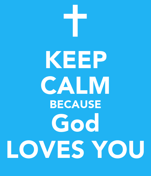 KEEP CALM BECAUSE God LOVES YOU