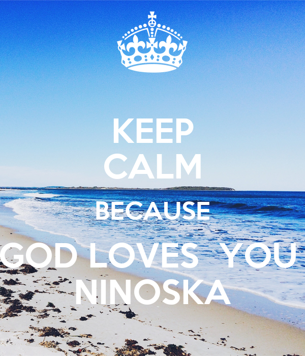 KEEP CALM BECAUSE GOD LOVES  YOU  NINOSKA